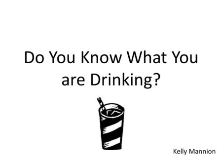 Do You Know What You are Drinking? Kelly Mannion.
