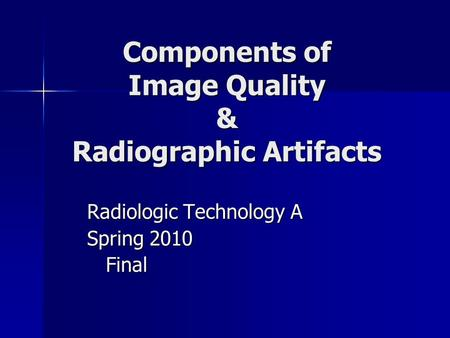 Components of Image Quality & Radiographic Artifacts Radiologic Technology A Spring 2010 Final Final.