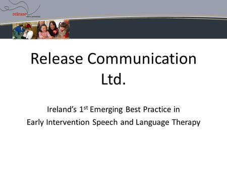 Release Communication Ltd. Ireland's 1 st Emerging Best Practice in Early Intervention Speech and Language Therapy.