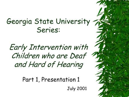 Georgia State University Series: Early Intervention with Children who are Deaf and Hard of Hearing Part 1, Presentation 1 July 2001.
