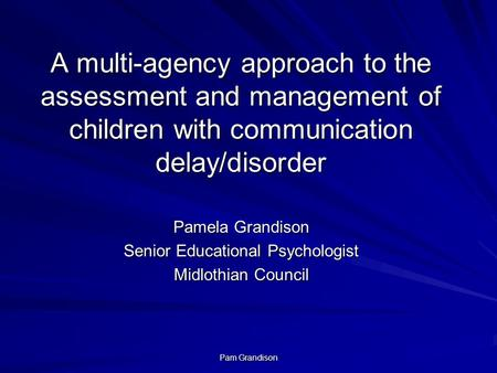 Pam Grandison A multi-agency approach to the assessment and management of children with communication delay/disorder Pamela Grandison Senior Educational.