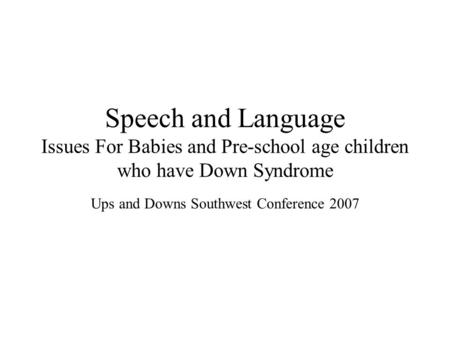 Speech and Language Issues For Babies and Pre-school age children who have Down Syndrome Ups and Downs Southwest Conference 2007.