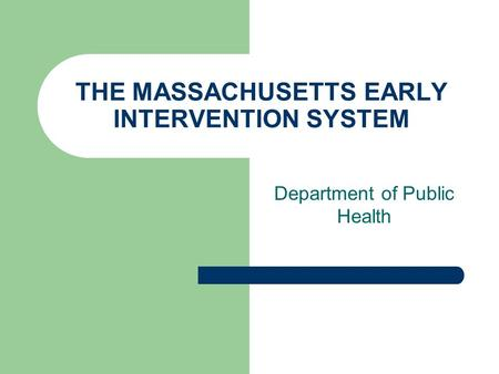 THE MASSACHUSETTS EARLY INTERVENTION SYSTEM Department of Public Health.