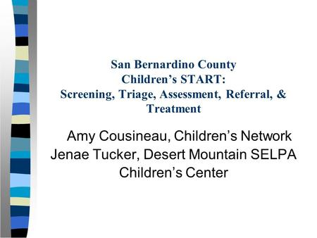 San Bernardino County Children's START: Screening, Triage, Assessment, Referral, & Treatment Amy Cousineau, Children's Network Jenae Tucker, Desert Mountain.