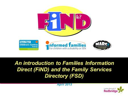 An introduction to Families Information Direct (FiND) and the Family Services Directory (FSD) April 2013.