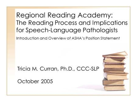 Regional Reading Academy: The Reading Process and Implications for Speech-Language Pathologists Tricia M. Curran, Ph.D., CCC-SLP October 2005 Introduction.