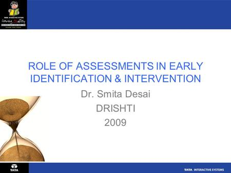 ROLE OF ASSESSMENTS IN EARLY IDENTIFICATION & INTERVENTION Dr. Smita Desai DRISHTI 2009.