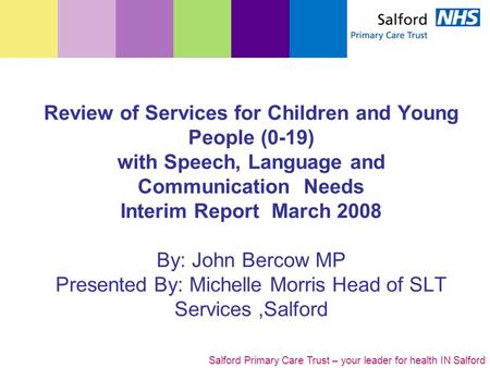 Salford Primary Care Trust – your leader for health IN Salford Review of Services for Children and Young People (0-19) with Speech, Language and Communication.