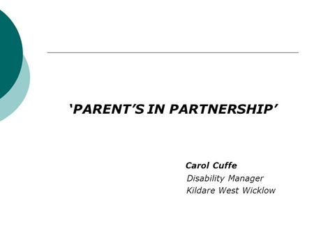 'PARENT'S IN PARTNERSHIP' Carol Cuffe Disability Manager Kildare West Wicklow.