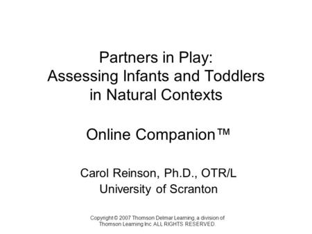Copyright © 2007 Thomson Delmar Learning, a division of Thomson Learning Inc. ALL RIGHTS RESERVED. Partners in Play: Assessing Infants and Toddlers in.