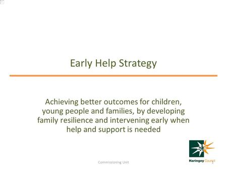 Early Help Strategy Achieving better outcomes for children, young people and families, by developing family resilience and intervening early when help.