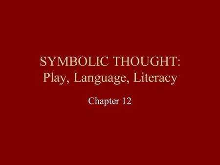 SYMBOLIC THOUGHT: Play, Language, Literacy Chapter 12.