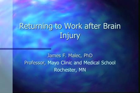 Returning to Work after Brain Injury James F. Malec, PhD Professor, Professor, Mayo Clinic and Medical School Rochester, MN.