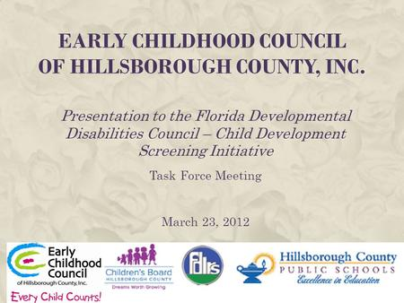 EARLY CHILDHOOD COUNCIL OF HILLSBOROUGH COUNTY, INC. Presentation to the Florida Developmental Disabilities Council – Child Development Screening Initiative.