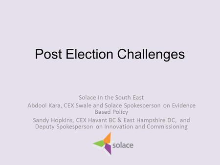 Post Election Challenges Solace In the South East Abdool Kara, CEX Swale and Solace Spokesperson on Evidence Based Policy Sandy Hopkins, CEX Havant BC.