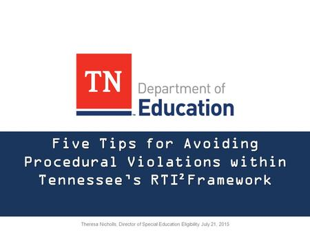 Five Tips for Avoiding Procedural Violations within Tennessee's RTI ² Framework Theresa Nicholls, Director of Special Education Eligibility July 21, 2015.