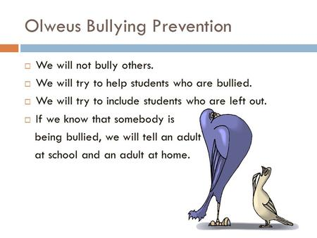 Olweus Bullying Prevention  We will not bully others.  We will try to help students who are bullied.  We will try to include students who are left out.