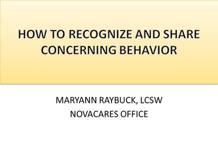 MARYANN RAYBUCK, LCSW NOVACARES OFFICE. IS IT JUST STRESS? When is it more than stress and becomes concerning behavior? Are you seeing a marked deterioration.