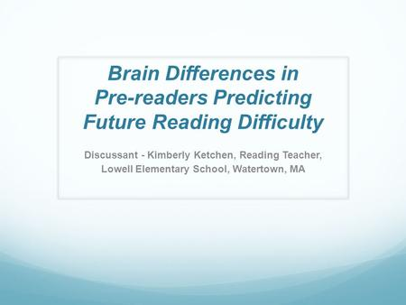 Brain Differences in Pre-readers Predicting Future Reading Difficulty Discussant - Kimberly Ketchen, Reading Teacher, Lowell Elementary School, Watertown,