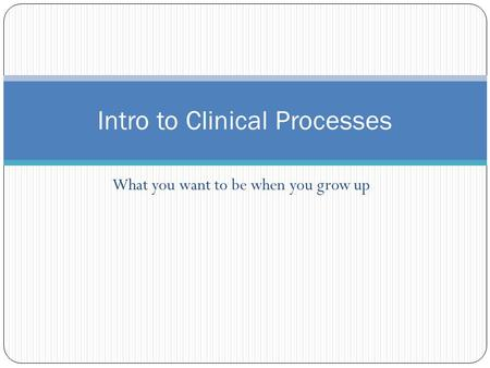 What you want to be when you grow up Intro to Clinical Processes.