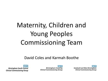 Maternity, Children and Young Peoples Commissioning Team David Coles and Karmah Boothe.