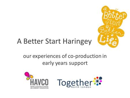 A Better Start Haringey our experiences of co-production in early years support.