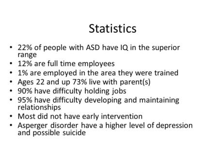 Statistics 22% of people with ASD have IQ in the superior range 12% are full time employees 1% are employed in the area they were trained Ages 22 and up.