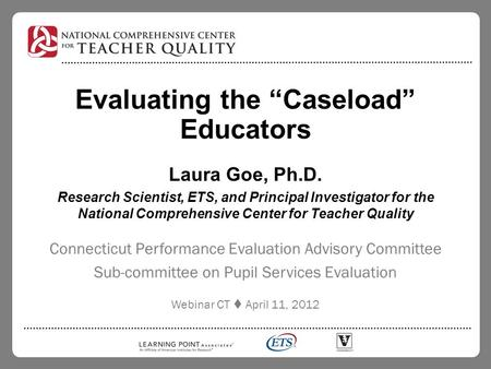 "Evaluating the ""Caseload"" Educators Laura Goe, Ph.D. Research Scientist, ETS, and Principal Investigator for the National Comprehensive Center for Teacher."