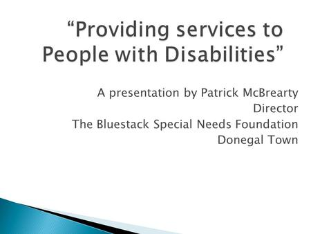 """Providing services to People with Disabilities"" A presentation by Patrick McBrearty Director The Bluestack Special Needs Foundation Donegal Town."