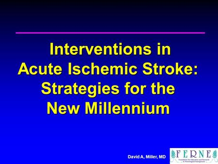 Interventions in Acute Ischemic Stroke: Strategies for the New Millennium For the next 25 minutes, we will spend sometime talking about Neuroimaging.