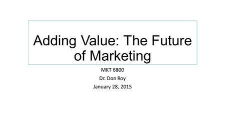 Adding Value: The Future of Marketing MKT 6800 Dr. Don Roy January 28, 2015.