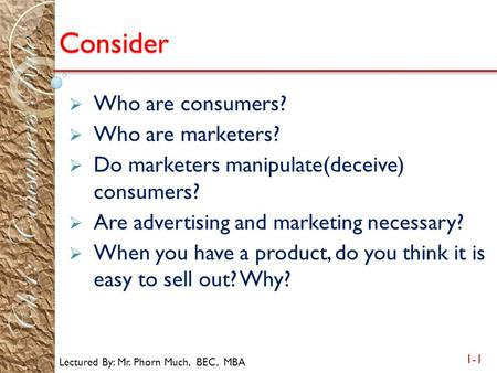 Lectured By: Mr. Phorn Much, BEC, MBA 1-1 Ch1: Consumers Rule Consider  Who are consumers?  Who are marketers?  Do marketers manipulate(deceive) consumers?
