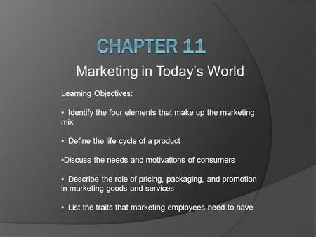 Marketing in Today's World Learning Objectives: Identify the four elements that make up the marketing mix Define the life cycle of a product Discuss the.