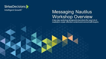 Messaging Nautilus Workshop Overview A two-day workshop designed to transform the way b-to-b marketers create effective content and connect with buyers.