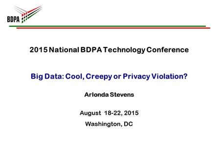 2015 National BDPA Technology Conference Big Data: Cool, Creepy or Privacy Violation? Arlonda Stevens August 18-22, 2015 Washington, DC.