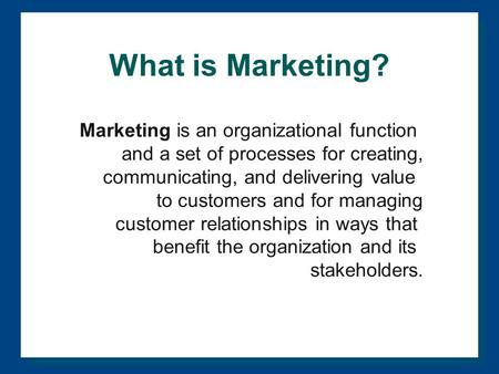What is Marketing? Marketing is an organizational function and a set of processes for creating, communicating, and delivering value to customers and for.