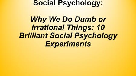 Social Psychology: Why We Do Dumb or Irrational Things: 10 Brilliant Social Psychology Experiments.