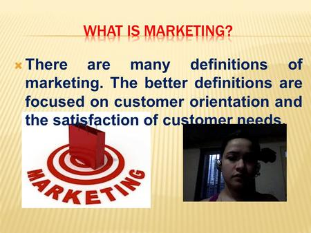  There are many definitions of marketing. The better definitions are focused on customer orientation and the satisfaction of customer needs.
