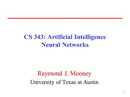 1 CS 343: Artificial Intelligence Neural Networks Raymond J. Mooney University of Texas at Austin.