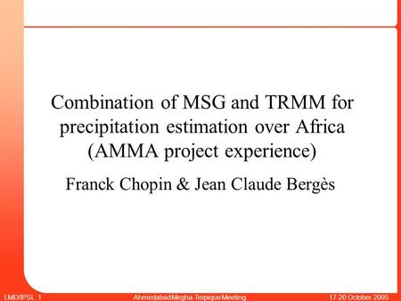 LMD/IPSL 1 Ahmedabad Megha-Tropique Meeting 17-20 October 2005 Combination of MSG and TRMM for precipitation estimation over Africa (AMMA project experience)