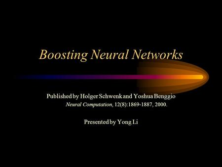 Boosting Neural Networks Published by Holger Schwenk and Yoshua Benggio Neural Computation, 12(8):1869-1887, 2000. Presented by Yong Li.
