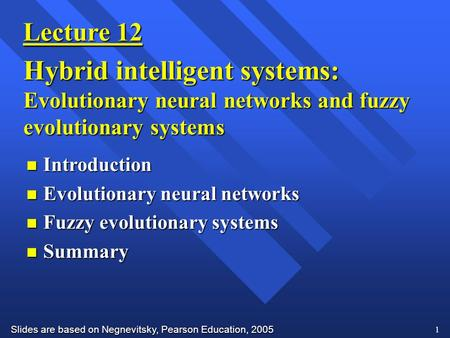 Slides are based on Negnevitsky, Pearson Education, 2005 1 Lecture 12 Hybrid intelligent systems: Evolutionary neural networks and fuzzy evolutionary systems.