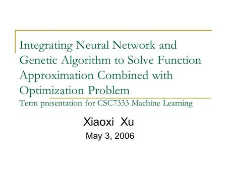 Integrating Neural Network and Genetic Algorithm to Solve Function Approximation Combined with Optimization Problem Term presentation for CSC7333 Machine.
