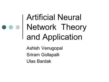 Artificial Neural Network Theory and Application Ashish Venugopal Sriram Gollapalli Ulas Bardak.