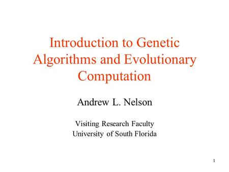 1 Introduction to Genetic Algorithms and Evolutionary Computation Andrew L. Nelson Visiting Research Faculty University of South Florida.