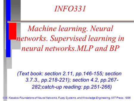 © N. Kasabov Foundations of Neural Networks, Fuzzy Systems, and Knowledge Engineering, MIT Press, 1996 INFO331 Machine learning. Neural networks. Supervised.