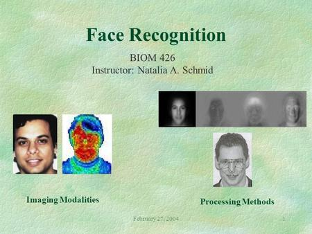 February 27, 20041 Face Recognition BIOM 426 Instructor: Natalia A. Schmid Imaging Modalities Processing Methods.