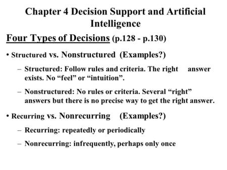 "Four Types of Decisions (p.128 - p.130) Structured vs. Nonstructured(Examples?) –Structured: Follow rules and criteria. The right answer exists. No ""feel"""
