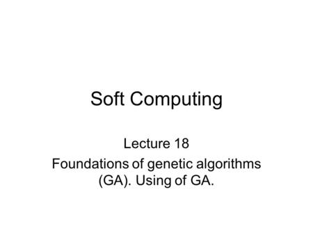 Soft Computing Lecture 18 Foundations of genetic algorithms (GA). Using of GA.