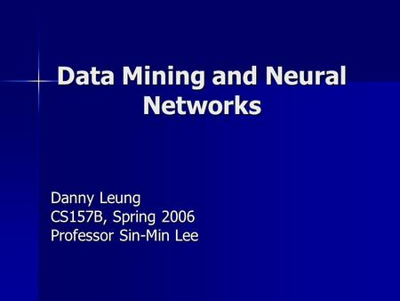 Data Mining and Neural Networks Danny Leung CS157B, Spring 2006 Professor Sin-Min Lee.